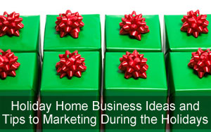 Holiday Home Business Ideas and Tips to Marketing During the Holidays