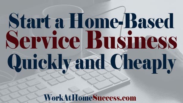 Start a Home Based Service Business Quickly and Cheaply