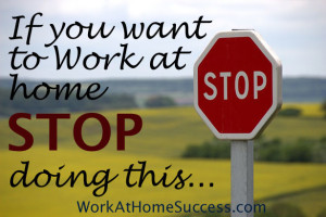 If You Want to Work-At-Home, Stop Doing This...
