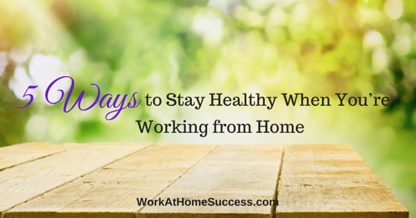 5 Ways to Stay Healthy When You're Working From Home