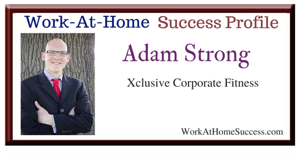 Work At Home Success Story: Adam Strong, Xclusive Corporate Fitness