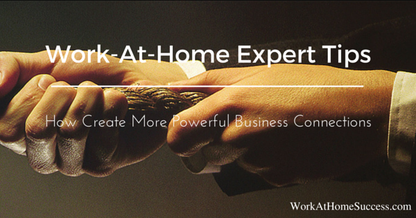 Work-At-Home Expert Tips: How Create More Powerful Business Connections
