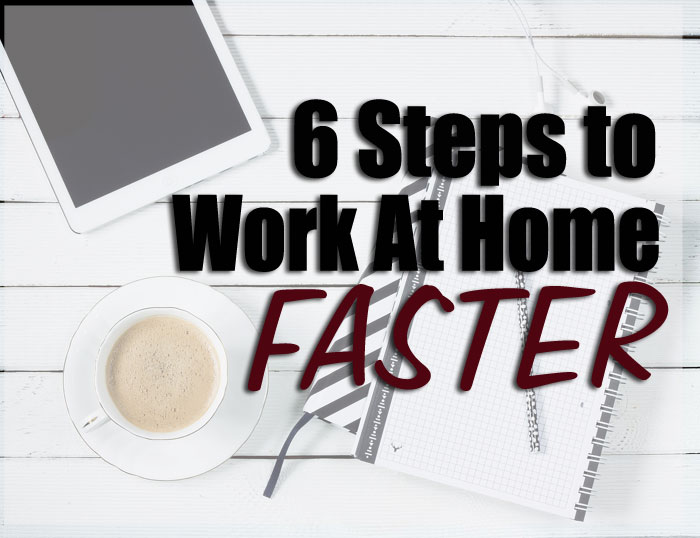 6 Steps to Work At Home Faster