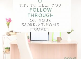 6 Tips to Help You Follow Through On Your Work-At-Home Goal