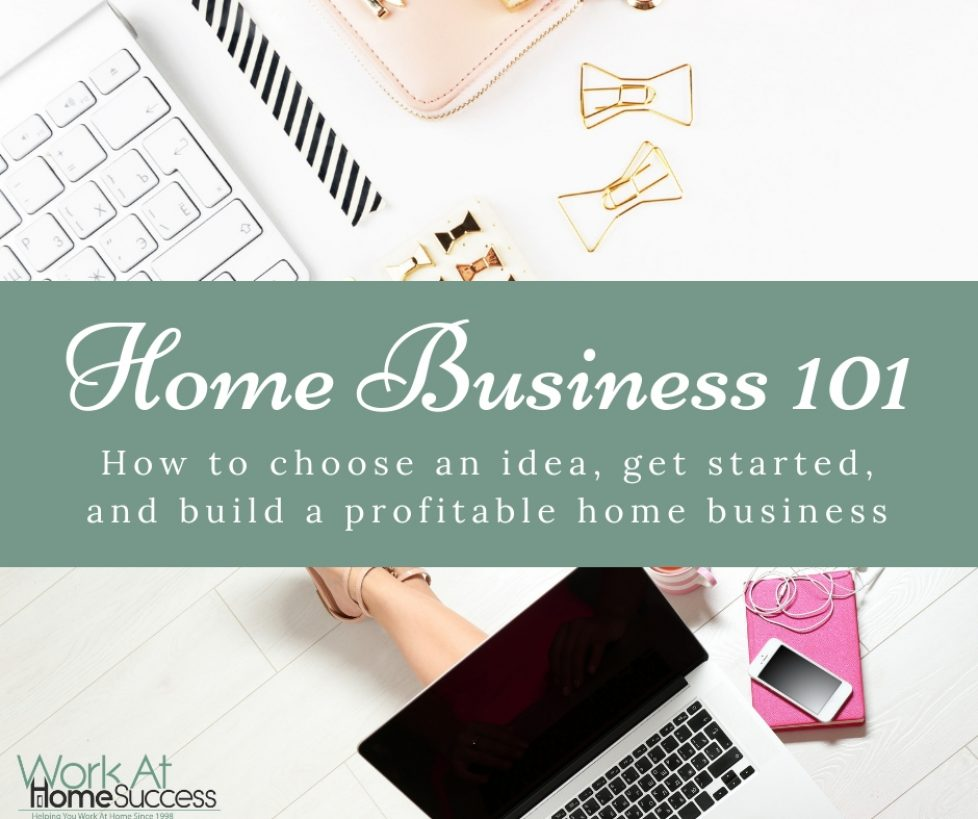 Home Business 101: How to Choose An Idea, Get Started, and Build a Profitable Home Business
