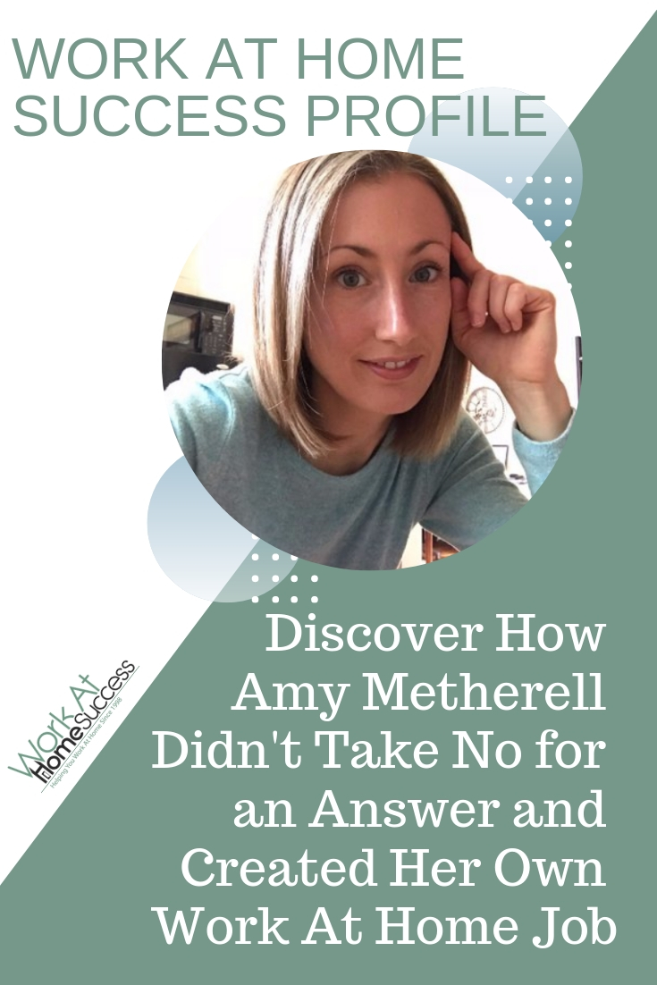 Discover how Amy Metherell Didn\'t Take No for an Answer and Created Her Own Work At Home Job  #workathome #successstory #successprofile #homebiz